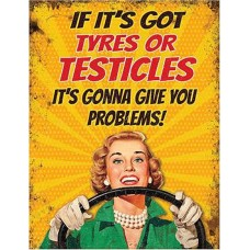 IF IT'S GOT TYRES OR TESTICLES IT'S GONNA GIVE YOU PROBLEMS! FUNNY METAL SIGN